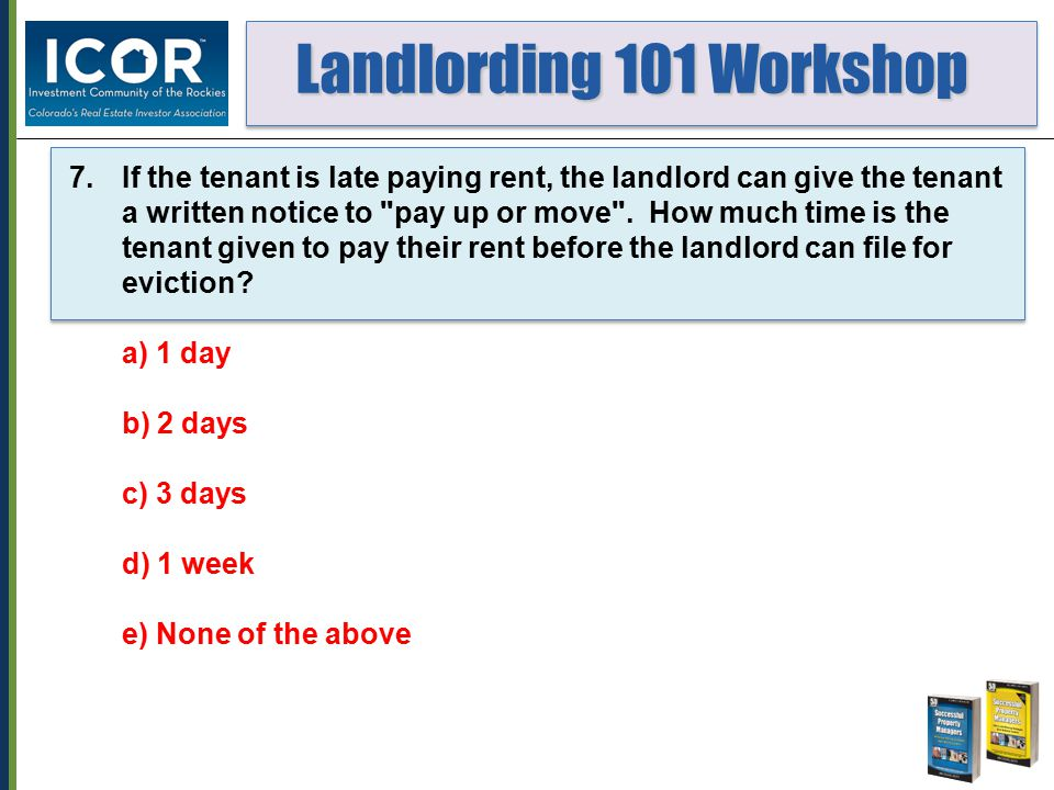 Landlording 101 Workshop Landlording 101 Workshop 7.If the tenant is late paying rent, the landlord can give the tenant a written notice to pay up or move .
