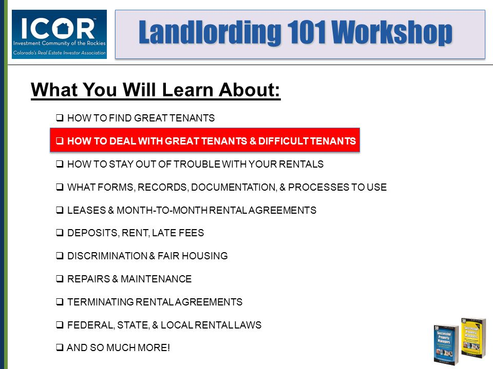 Landlording 101 Workshop Landlording 101 Workshop What You Will Learn About:  HOW TO FIND GREAT TENANTS  HOW TO DEAL WITH GREAT TENANTS & DIFFICULT TENANTS  HOW TO STAY OUT OF TROUBLE WITH YOUR RENTALS  WHAT FORMS, RECORDS, DOCUMENTATION, & PROCESSES TO USE  LEASES & MONTH-TO-MONTH RENTAL AGREEMENTS  DEPOSITS, RENT, LATE FEES  DISCRIMINATION & FAIR HOUSING  REPAIRS & MAINTENANCE  TERMINATING RENTAL AGREEMENTS  FEDERAL, STATE, & LOCAL RENTAL LAWS  AND SO MUCH MORE!