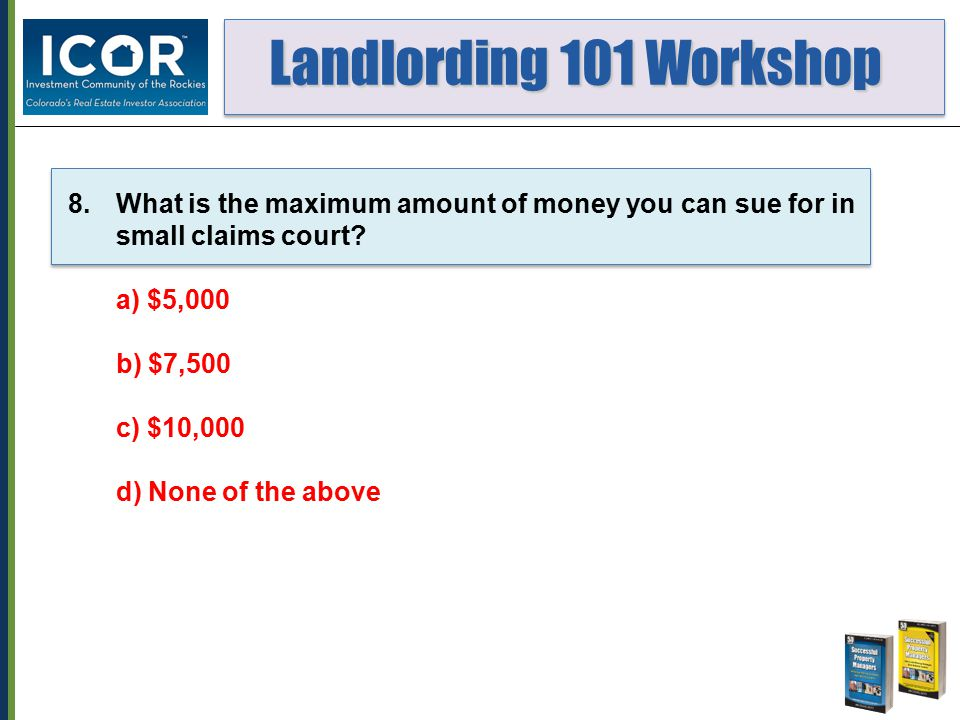 Landlording 101 Workshop Landlording 101 Workshop 8.What is the maximum amount of money you can sue for in small claims court.