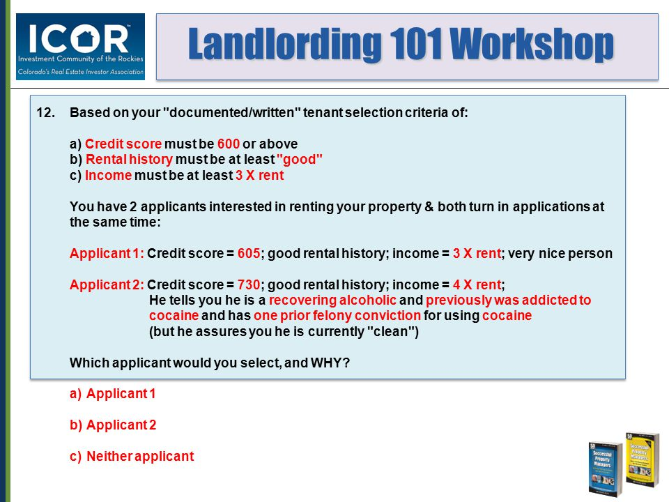 Landlording 101 Workshop Landlording 101 Workshop 12.Based on your documented/written tenant selection criteria of: a) Credit score must be 600 or above b) Rental history must be at least good c) Income must be at least 3 X rent You have 2 applicants interested in renting your property & both turn in applications at the same time: Applicant 1: Credit score = 605; good rental history; income = 3 X rent; very nice person Applicant 2: Credit score = 730; good rental history; income = 4 X rent; He tells you he is a recovering alcoholic and previously was addicted to cocaine and has one prior felony conviction for using cocaine (but he assures you he is currently clean ) Which applicant would you select, and WHY.