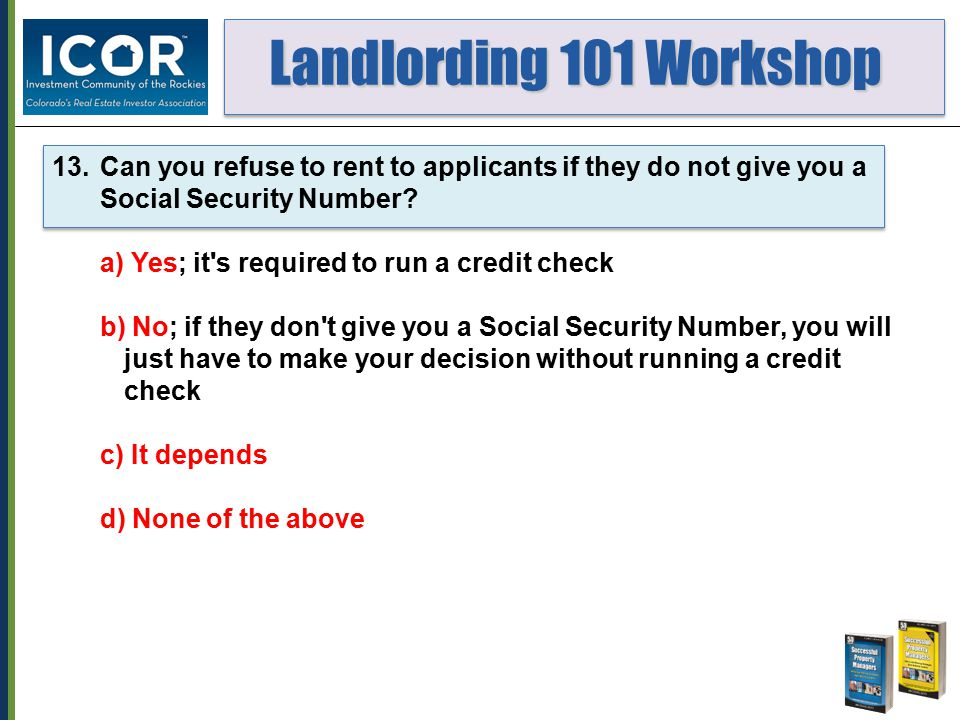 Landlording 101 Workshop Landlording 101 Workshop 13.Can you refuse to rent to applicants if they do not give you a Social Security Number.
