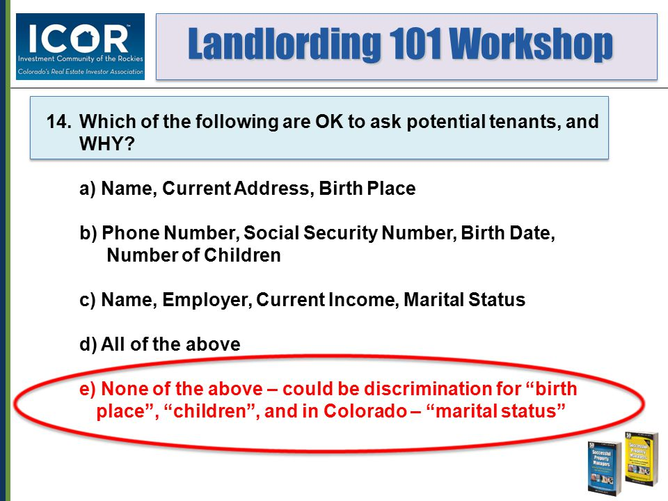 Landlording 101 Workshop Landlording 101 Workshop 14.Which of the following are OK to ask potential tenants, and WHY? a) Name, Current Address, Birth