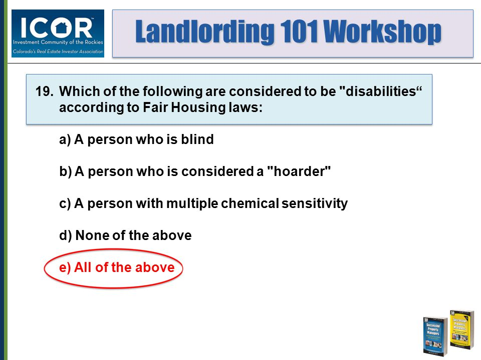 Landlording 101 Workshop Landlording 101 Workshop 19.Which of the following are considered to be disabilities according to Fair Housing laws: a) A person who is blind b) A person who is considered a hoarder c) A person with multiple chemical sensitivity d) None of the above e) All of the above
