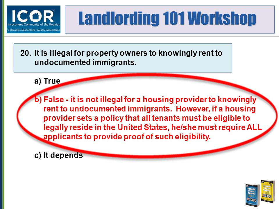Landlording 101 Workshop Landlording 101 Workshop 20.It is illegal for property owners to knowingly rent to undocumented immigrants. a) True b) False