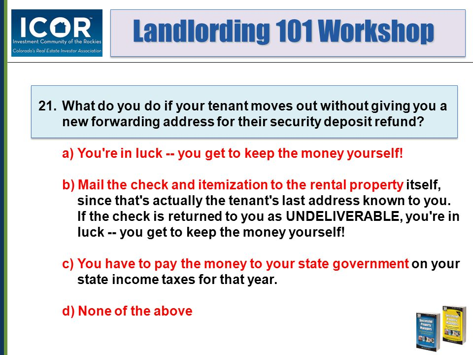 Landlording 101 Workshop Landlording 101 Workshop 21.What do you do if your tenant moves out without giving you a new forwarding address for their security deposit refund.