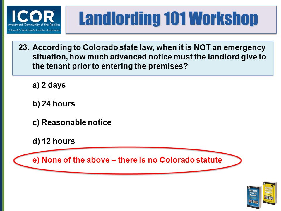 Landlording 101 Workshop Landlording 101 Workshop 23.According to Colorado state law, when it is NOT an emergency situation, how much advanced notice
