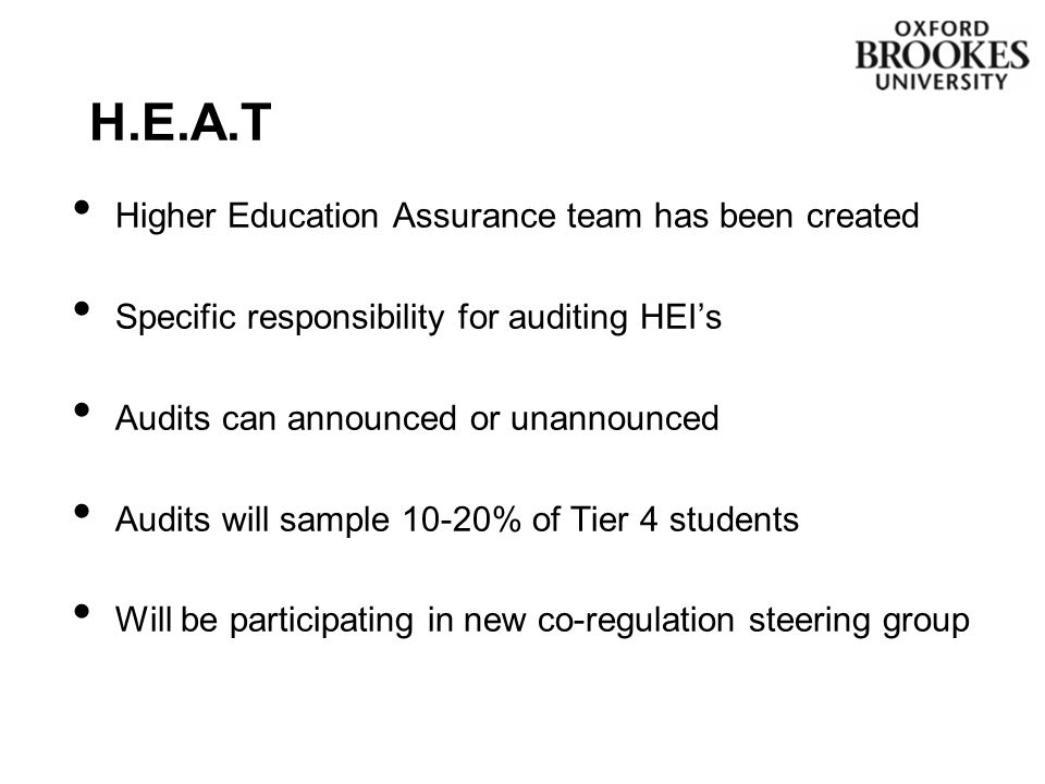 Higher Education Assurance team has been created Specific responsibility for auditing HEI's Audits can announced or unannounced Audits will sample 10-20% of Tier 4 students Will be participating in new co-regulation steering group H.E.A.T