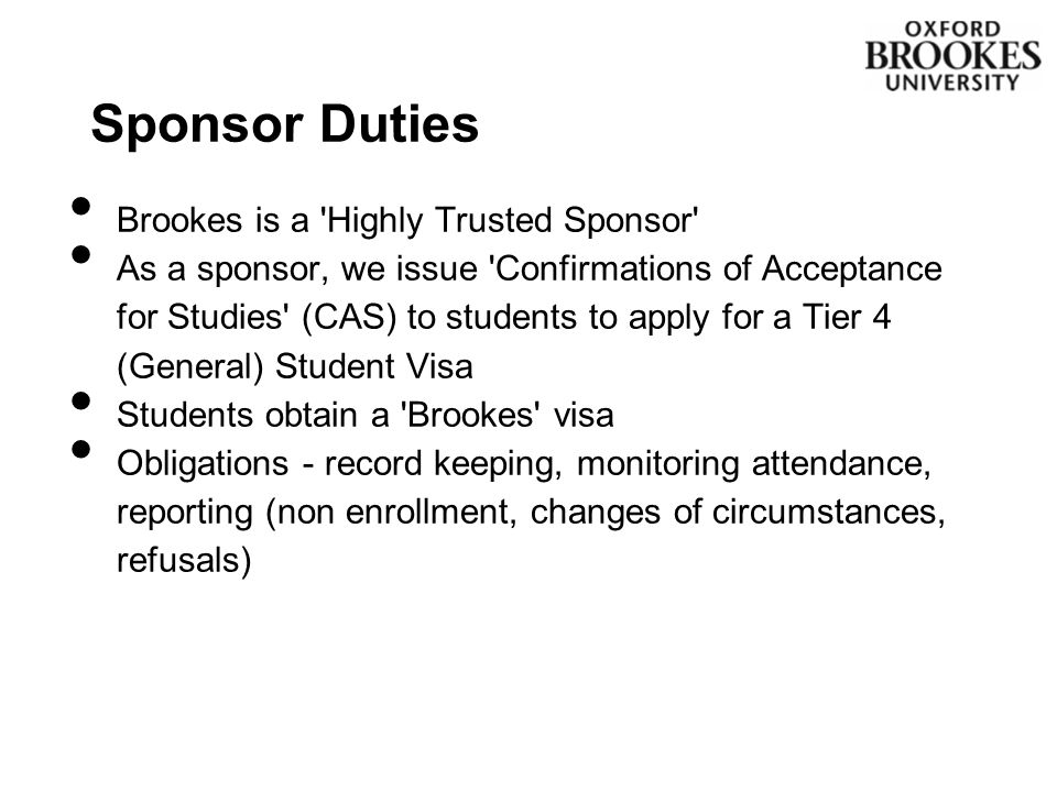 Sponsor Duties Brookes is a Highly Trusted Sponsor As a sponsor, we issue Confirmations of Acceptance for Studies (CAS) to students to apply for a Tier 4 (General) Student Visa Students obtain a Brookes visa Obligations - record keeping, monitoring attendance, reporting (non enrollment, changes of circumstances, refusals)