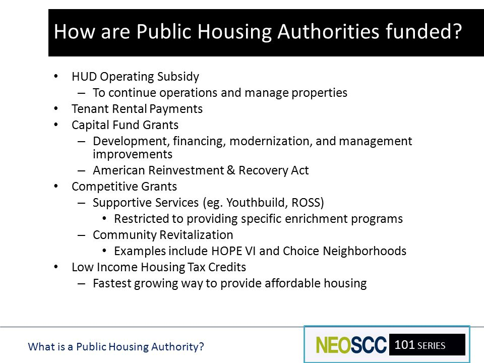 What is a Public Housing Authority? 101 SERIES Sources of Funding HUD Operating Subsidy – To continue operations and manage properties Tenant Rental P