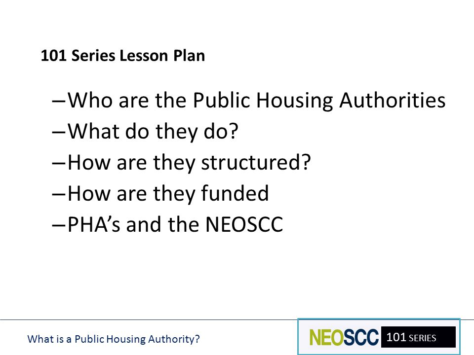 101 SERIES 101 Series Lesson Plan – Who are the Public Housing Authorities – What do they do? – How are they structured? – How are they funded – PHA's