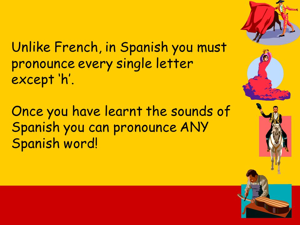 Unlike French, in Spanish you must pronounce every single letter except 'h'.