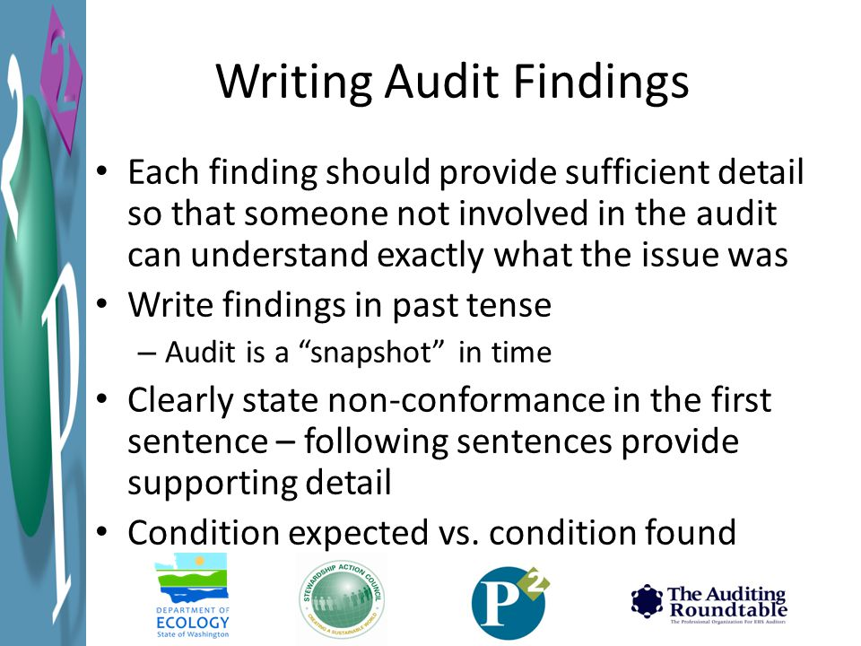 Writing Audit Findings Each finding should provide sufficient detail so that someone not involved in the audit can understand exactly what the issue was Write findings in past tense – Audit is a snapshot in time Clearly state non-conformance in the first sentence – following sentences provide supporting detail Condition expected vs.