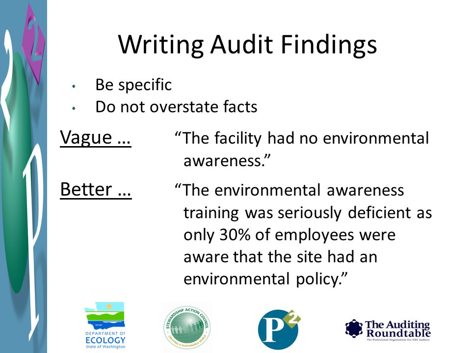 Writing Audit Findings Vague … The facility had no environmental awareness. Better … The environmental awareness training was seriously deficient as only 30% of employees were aware that the site had an environmental policy. Be specific Do not overstate facts