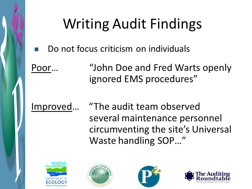 Writing Audit Findings Poor… John Doe and Fred Warts openly ignored EMS procedures Improved… The audit team observed several maintenance personnel circumventing the site's Universal Waste handling SOP… Do not focus criticism on individuals