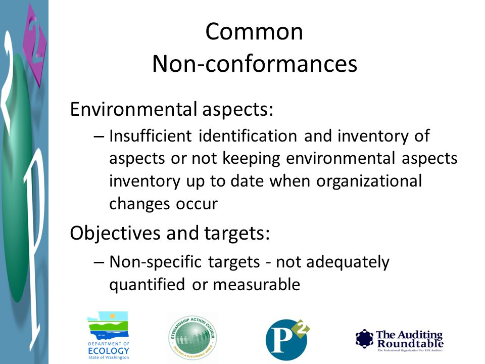 Common Non-conformances Environmental aspects: – Insufficient identification and inventory of aspects or not keeping environmental aspects inventory up to date when organizational changes occur Objectives and targets: – Non-specific targets - not adequately quantified or measurable