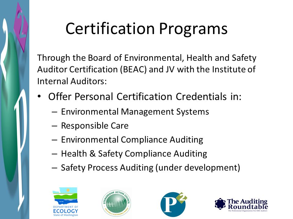 Certification Programs Through the Board of Environmental, Health and Safety Auditor Certification (BEAC) and JV with the Institute of Internal Auditors: Offer Personal Certification Credentials in: – Environmental Management Systems – Responsible Care – Environmental Compliance Auditing – Health & Safety Compliance Auditing – Safety Process Auditing (under development)