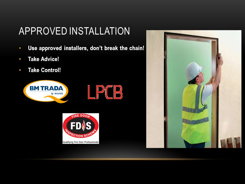 APPROVED INSTALLATION Use approved installers, don't break the chain! Take Advice! Take Control!