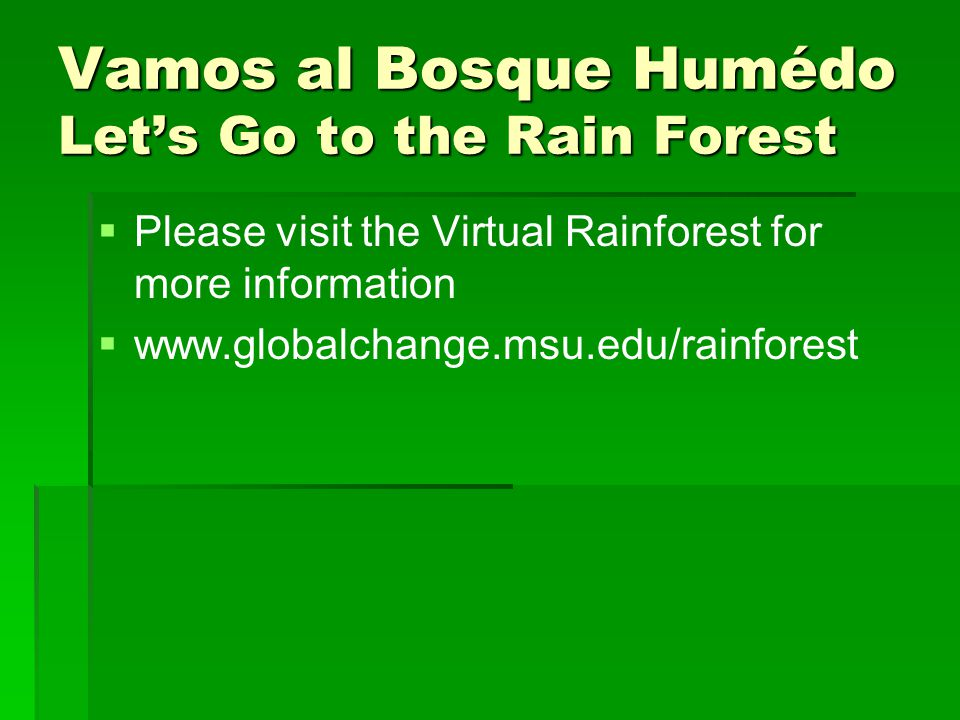 Vamos al Bosque Humédo Let's Go to the Rain Forest   Please visit the Virtual Rainforest for more information   www.globalchange.msu.edu/rainfores