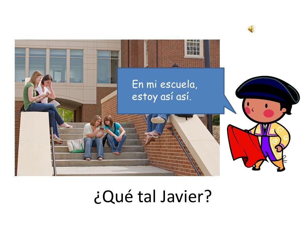 ¿Qué tal Javier En mi casa, estoy muy bien.