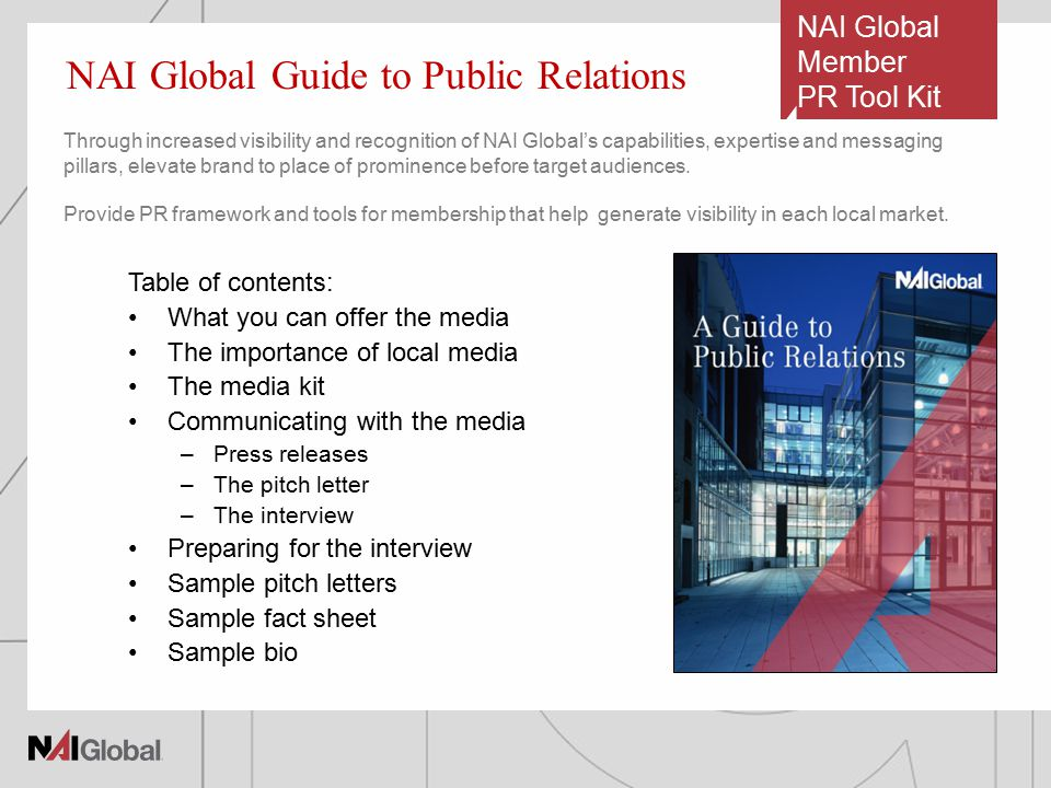 NAI Global Member PR Tool Kit Table of contents: What you can offer the media The importance of local media The media kit Communicating with the media –Press releases –The pitch letter –The interview Preparing for the interview Sample pitch letters Sample fact sheet Sample bio NAI Global Guide to Public Relations Through increased visibility and recognition of NAI Global's capabilities, expertise and messaging pillars, elevate brand to place of prominence before target audiences.