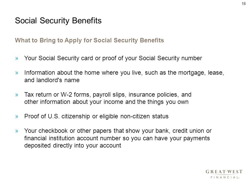 Social Security Benefits What to Bring to Apply for Social Security Benefits »Your Social Security card or proof of your Social Security number »Information about the home where you live, such as the mortgage, lease, and landlord s name »Tax return or W-2 forms, payroll slips, insurance policies, and other information about your income and the things you own »Proof of U.S.