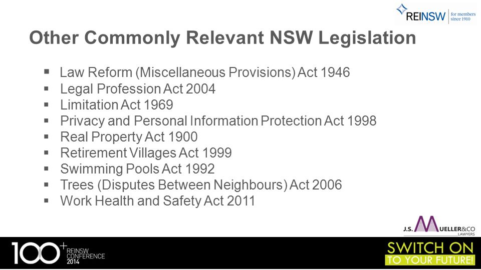 Other Commonly Relevant NSW Legislation  Law Reform (Miscellaneous Provisions) Act 1946  Legal Profession Act 2004  Limitation Act 1969  Privacy and Personal Information Protection Act 1998  Real Property Act 1900  Retirement Villages Act 1999  Swimming Pools Act 1992  Trees (Disputes Between Neighbours) Act 2006  Work Health and Safety Act 2011