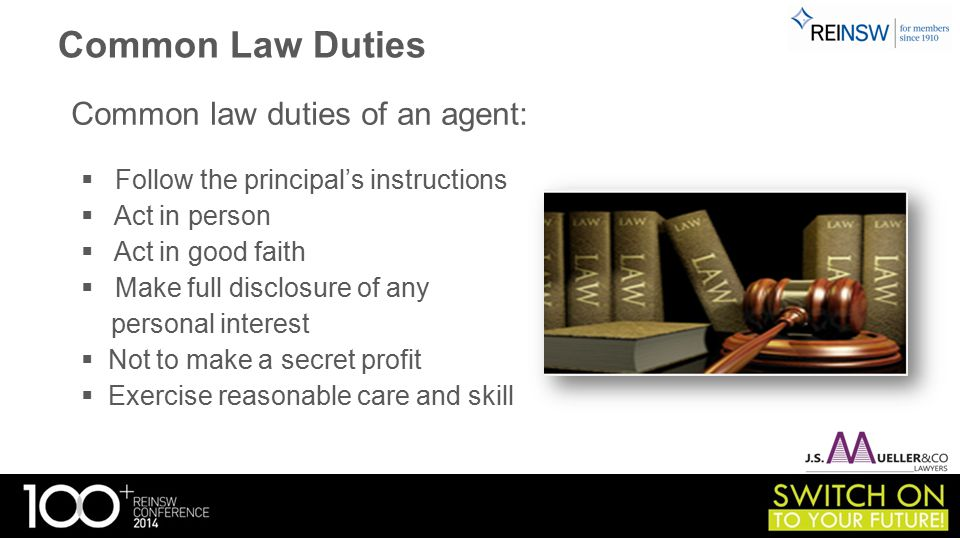 Common Law Duties Common law duties of an agent:  Follow the principal's instructions  Act in person  Act in good faith  Make full disclosure of any personal interest  Not to make a secret profit  Exercise reasonable care and skill