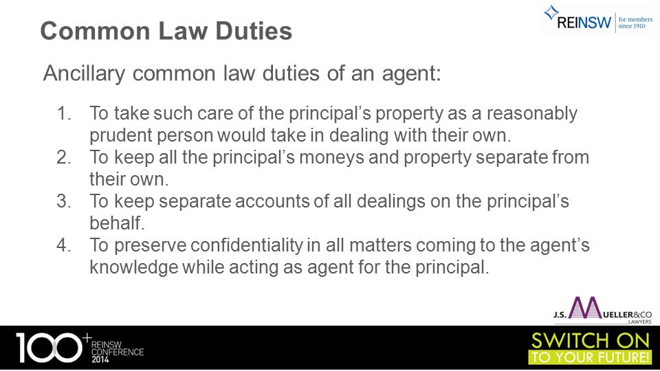 Common Law Duties Ancillary common law duties of an agent: 1.To take such care of the principal's property as a reasonably prudent person would take in dealing with their own.