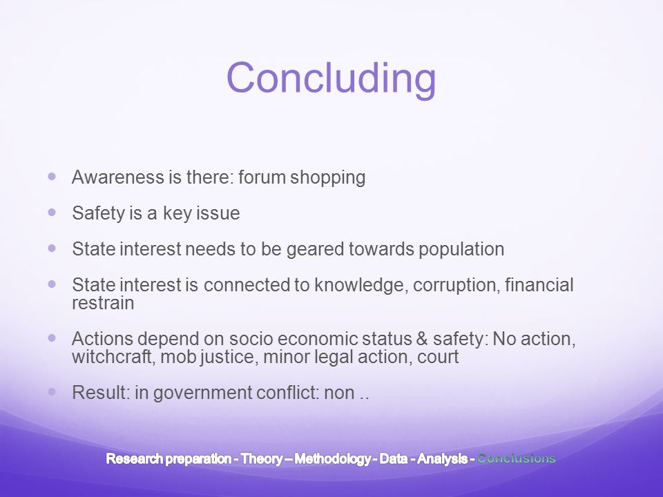 Concluding Awareness is there: forum shopping Safety is a key issue State interest needs to be geared towards population State interest is connected to knowledge, corruption, financial restrain Actions depend on socio economic status & safety: No action, witchcraft, mob justice, minor legal action, court Result: in government conflict: non..