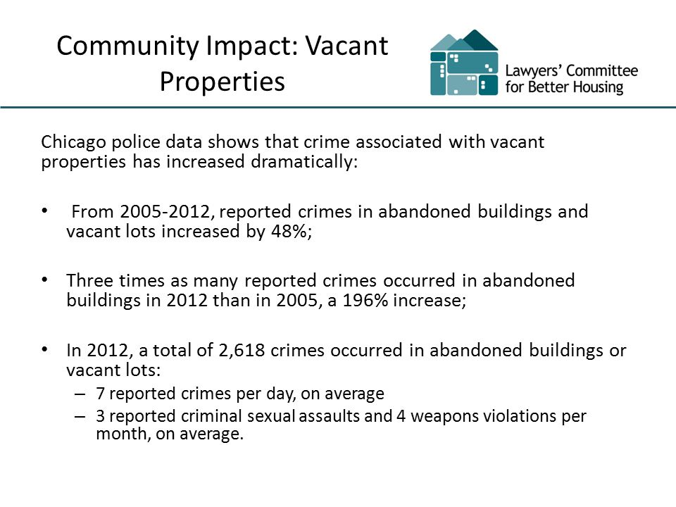 Community Impact: Vacant Properties Chicago police data shows that crime associated with vacant properties has increased dramatically: From 2005-2012, reported crimes in abandoned buildings and vacant lots increased by 48%; Three times as many reported crimes occurred in abandoned buildings in 2012 than in 2005, a 196% increase; In 2012, a total of 2,618 crimes occurred in abandoned buildings or vacant lots: – 7 reported crimes per day, on average – 3 reported criminal sexual assaults and 4 weapons violations per month, on average.