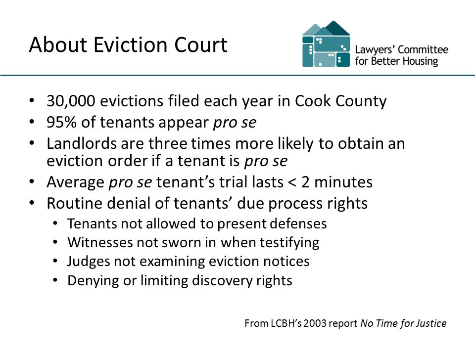 About Eviction Court 30,000 evictions filed each year in Cook County 95% of tenants appear pro se Landlords are three times more likely to obtain an eviction order if a tenant is pro se Average pro se tenant's trial lasts < 2 minutes Routine denial of tenants' due process rights Tenants not allowed to present defenses Witnesses not sworn in when testifying Judges not examining eviction notices Denying or limiting discovery rights From LCBH's 2003 report No Time for Justice