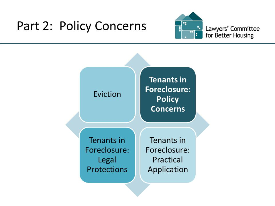 Part 2: Policy Concerns Eviction Tenants in Foreclosure: Policy Concerns Tenants in Foreclosure: Legal Protections Tenants in Foreclosure: Practical Application