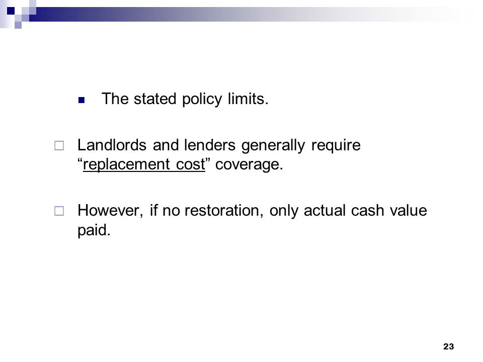 The stated policy limits.  Landlords and lenders generally require replacement cost coverage.