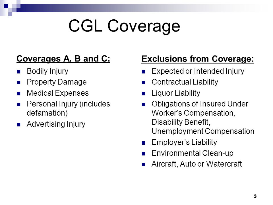 CGL Coverage Coverages A, B and C: Bodily Injury Property Damage Medical Expenses Personal Injury (includes defamation) Advertising Injury Exclusions from Coverage: Expected or Intended Injury Contractual Liability Liquor Liability Obligations of Insured Under Worker's Compensation, Disability Benefit, Unemployment Compensation Employer's Liability Environmental Clean-up Aircraft, Auto or Watercraft 3