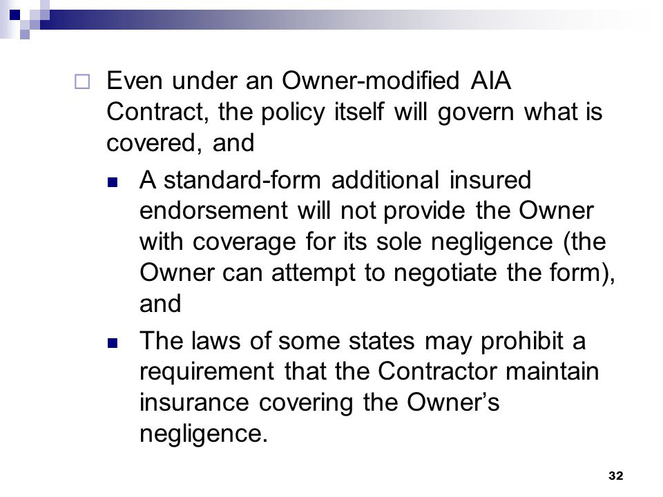  Even under an Owner-modified AIA Contract, the policy itself will govern what is covered, and A standard-form additional insured endorsement will not provide the Owner with coverage for its sole negligence (the Owner can attempt to negotiate the form), and The laws of some states may prohibit a requirement that the Contractor maintain insurance covering the Owner's negligence.