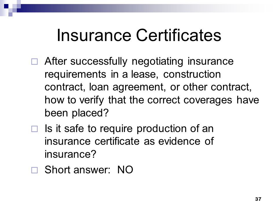 Insurance Certificates  After successfully negotiating insurance requirements in a lease, construction contract, loan agreement, or other contract, how to verify that the correct coverages have been placed.