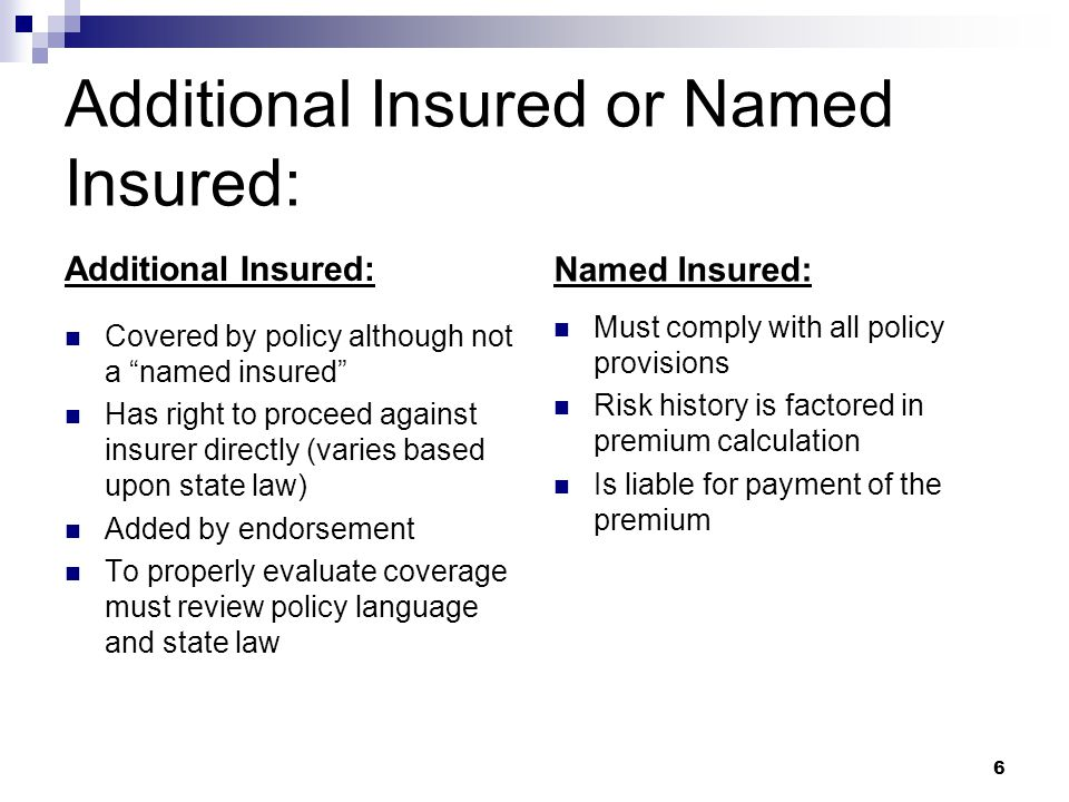 Additional Insured or Named Insured: Additional Insured: Covered by policy although not a named insured Has right to proceed against insurer directly (varies based upon state law) Added by endorsement To properly evaluate coverage must review policy language and state law Named Insured: Must comply with all policy provisions Risk history is factored in premium calculation Is liable for payment of the premium 6