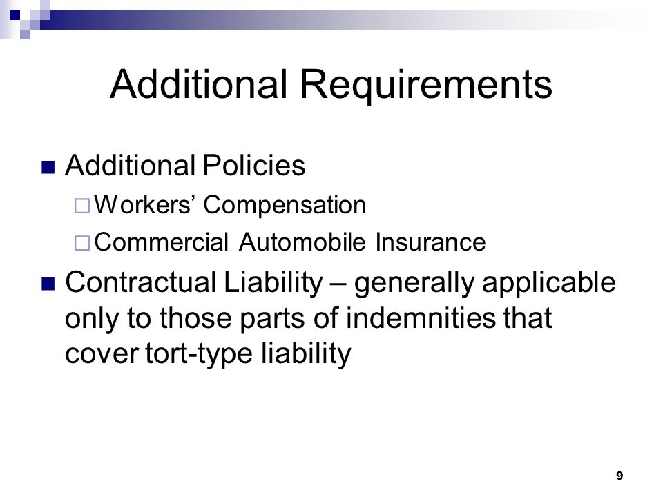 Additional Requirements Additional Policies  Workers' Compensation  Commercial Automobile Insurance Contractual Liability – generally applicable only to those parts of indemnities that cover tort-type liability 9