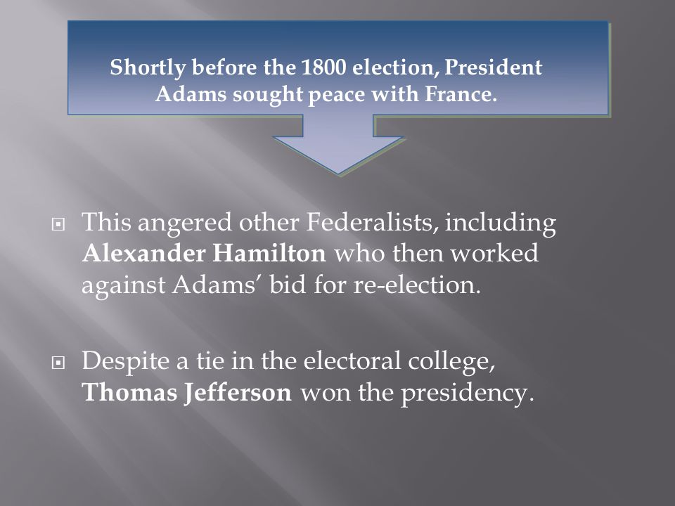  This angered other Federalists, including Alexander Hamilton who then worked against Adams' bid for re-election.  Despite a tie in the electoral co