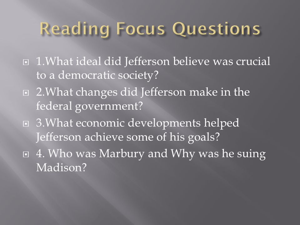  1.What ideal did Jefferson believe was crucial to a democratic society?  2.What changes did Jefferson make in the federal government?  3.What econ