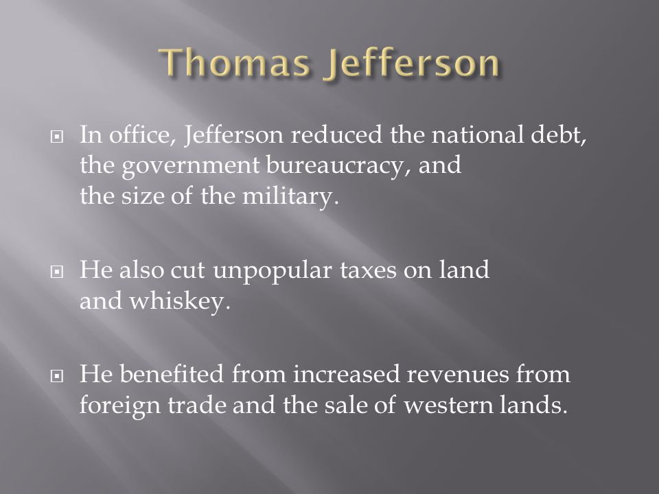  In office, Jefferson reduced the national debt, the government bureaucracy, and the size of the military.  He also cut unpopular taxes on land and