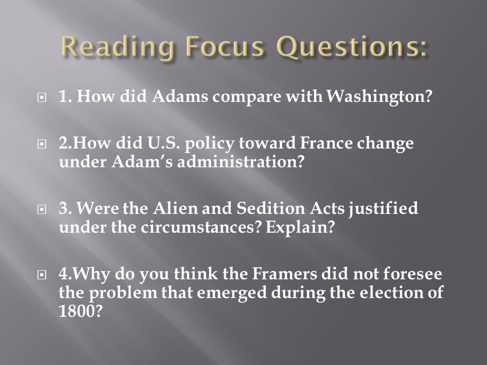  1. How did Adams compare with Washington?  2.How did U.S. policy toward France change under Adam's administration?  3. Were the Alien and Sedition
