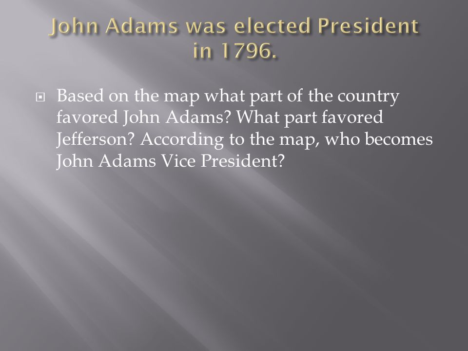 Based on the map what part of the country favored John Adams? What part favored Jefferson? According to the map, who becomes John Adams Vice Preside