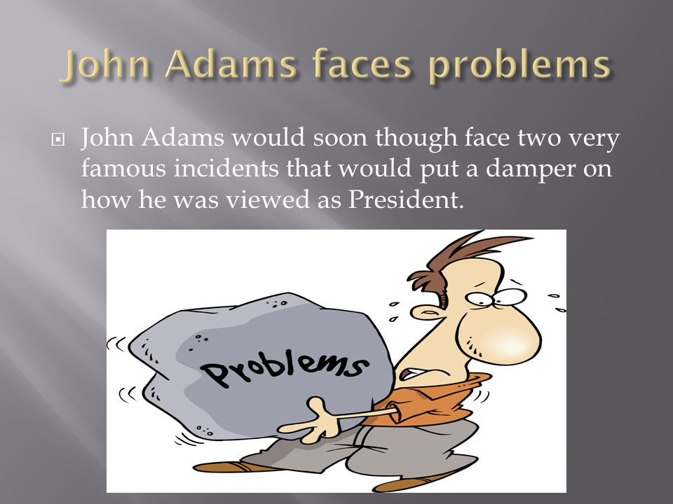  John Adams would soon though face two very famous incidents that would put a damper on how he was viewed as President.