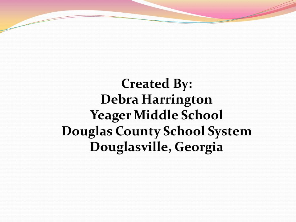 Created By: Debra Harrington Yeager Middle School Douglas County School System Douglasville, Georgia