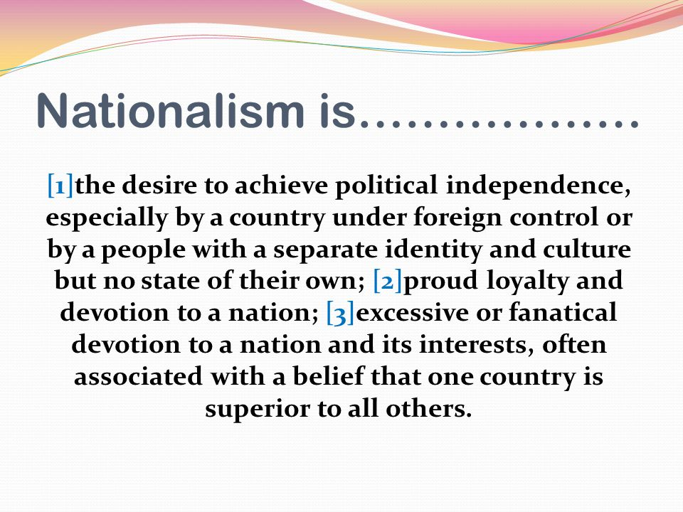Nationalism is……………… [1]the desire to achieve political independence, especially by a country under foreign control or by a people with a separate identity and culture but no state of their own; [2]proud loyalty and devotion to a nation; [3]excessive or fanatical devotion to a nation and its interests, often associated with a belief that one country is superior to all others.