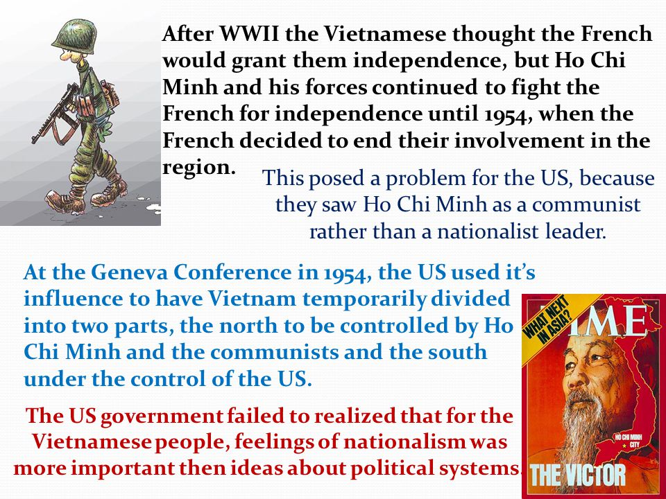 After WWII the Vietnamese thought the French would grant them independence, but Ho Chi Minh and his forces continued to fight the French for independence until 1954, when the French decided to end their involvement in the region.