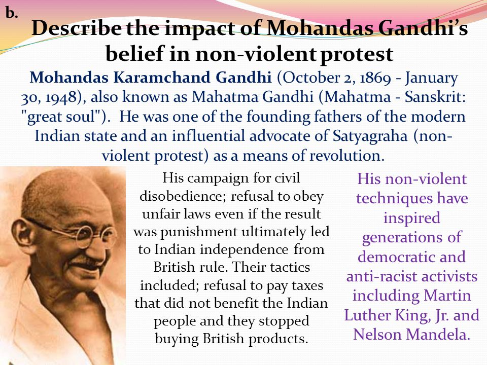 Describe the impact of Mohandas Gandhi's belief in non-violent protest b.