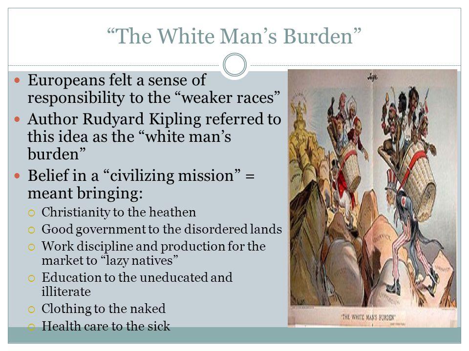 """The White Man's Burden"" Europeans felt a sense of responsibility to the ""weaker races"" Author Rudyard Kipling referred to this idea as the ""white man"