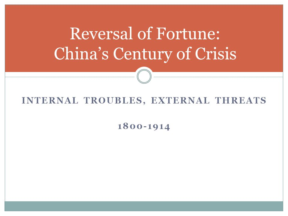 INTERNAL TROUBLES, EXTERNAL THREATS 1800-1914 Reversal of Fortune: China's Century of Crisis